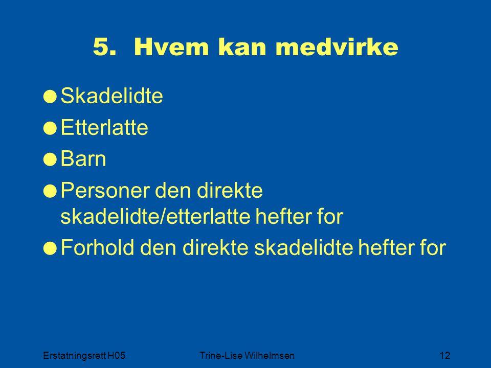 Erstatningsrett H05Trine-Lise Wilhelmsen12 5. Hvem kan medvirke  Skadelidte  Etterlatte  Barn  Personer den direkte skadelidte/etterlatte hefter f