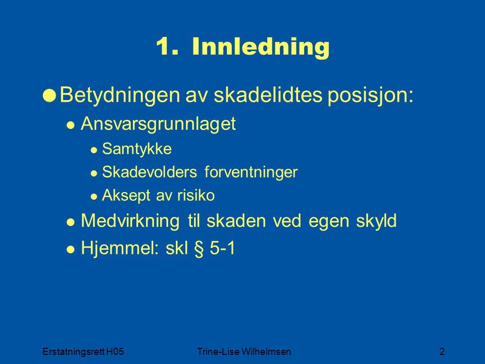 Erstatningsrett H05Trine-Lise Wilhelmsen2 1.Innledning  Betydningen av skadelidtes posisjon: Ansvarsgrunnlaget Samtykke Skadevolders forventninger Aksept av risiko Medvirkning til skaden ved egen skyld Hjemmel: skl § 5-1