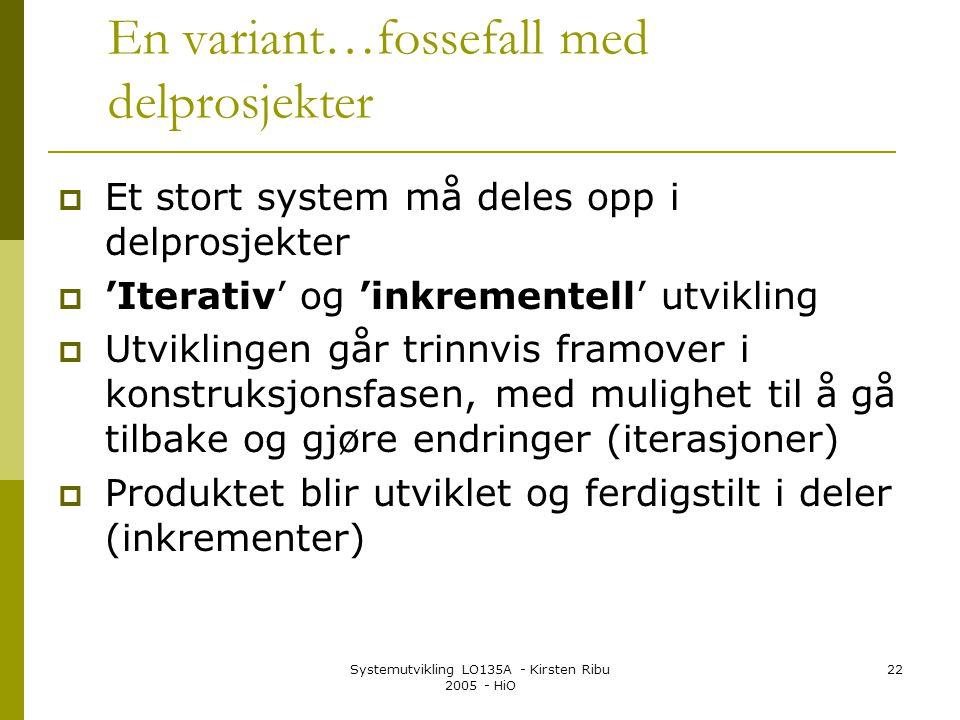 Systemutvikling LO135A - Kirsten Ribu 2005 - HiO 22 En variant…fossefall med delprosjekter  Et stort system må deles opp i delprosjekter  'Iterativ' og 'inkrementell' utvikling  Utviklingen går trinnvis framover i konstruksjonsfasen, med mulighet til å gå tilbake og gjøre endringer (iterasjoner)  Produktet blir utviklet og ferdigstilt i deler (inkrementer)