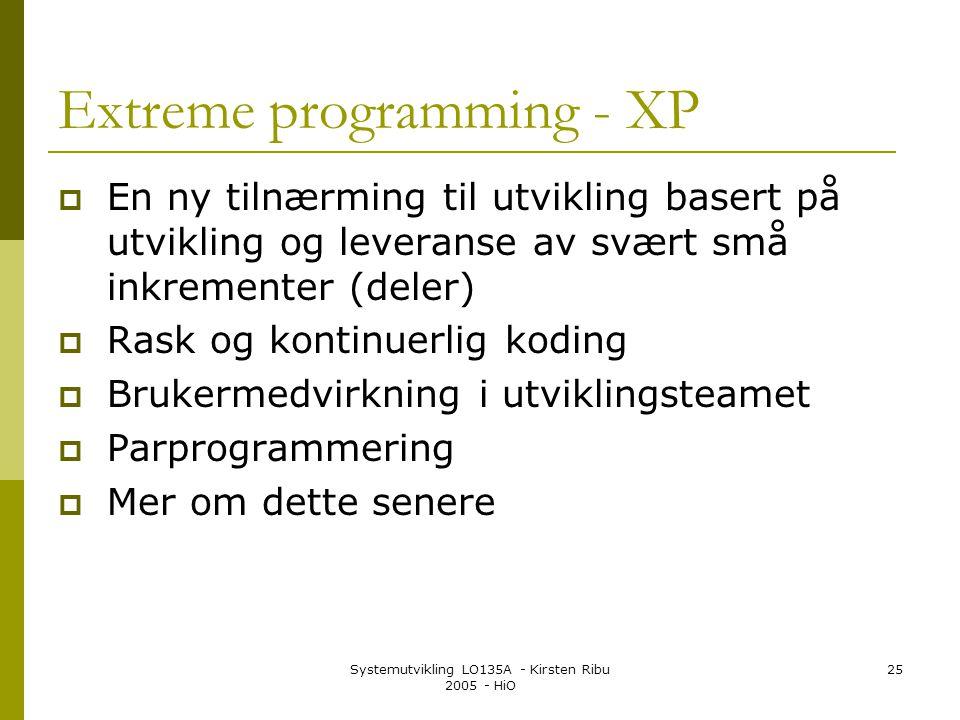 Systemutvikling LO135A - Kirsten Ribu 2005 - HiO 25 Extreme programming - XP  En ny tilnærming til utvikling basert på utvikling og leveranse av svært små inkrementer (deler)  Rask og kontinuerlig koding  Brukermedvirkning i utviklingsteamet  Parprogrammering  Mer om dette senere