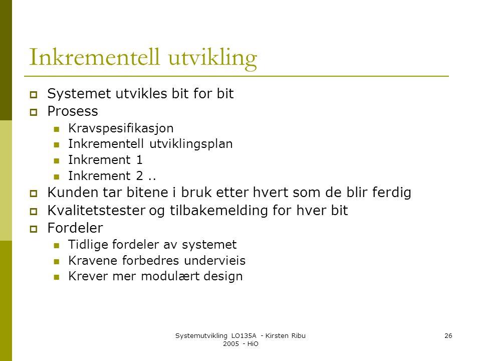 Systemutvikling LO135A - Kirsten Ribu 2005 - HiO 26 Inkrementell utvikling  Systemet utvikles bit for bit  Prosess Kravspesifikasjon Inkrementell utviklingsplan Inkrement 1 Inkrement 2..