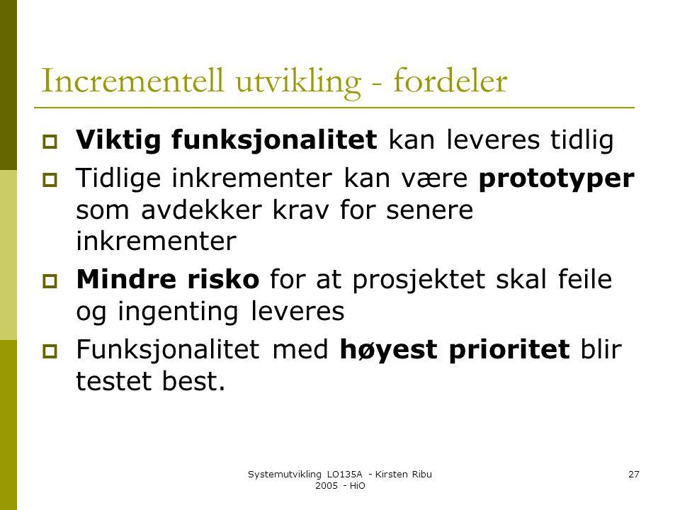 Systemutvikling LO135A - Kirsten Ribu 2005 - HiO 27 Incrementell utvikling - fordeler  Viktig funksjonalitet kan leveres tidlig  Tidlige inkrementer kan være prototyper som avdekker krav for senere inkrementer  Mindre risko for at prosjektet skal feile og ingenting leveres  Funksjonalitet med høyest prioritet blir testet best.