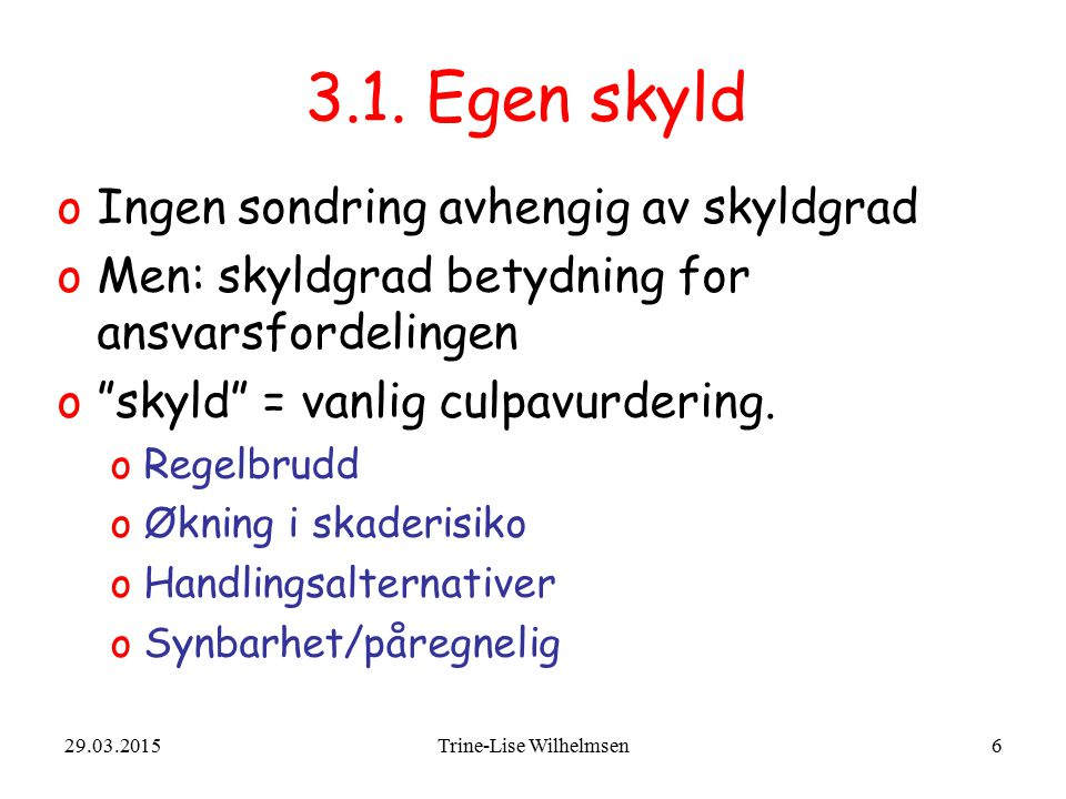 """29.03.2015Trine-Lise Wilhelmsen6 3.1. Egen skyld oIngen sondring avhengig av skyldgrad oMen: skyldgrad betydning for ansvarsfordelingen o""""skyld"""" = van"""