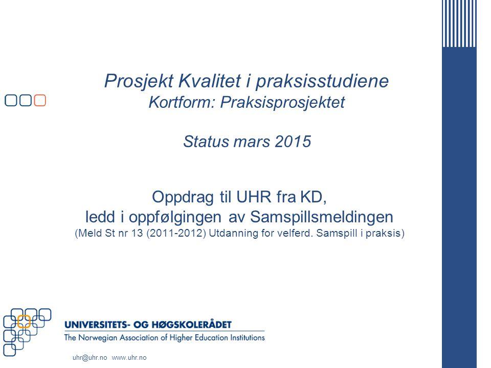 uhr@uhr.no www.uhr.no Prosjekt Kvalitet i praksisstudiene Kortform: Praksisprosjektet Status mars 2015 Oppdrag til UHR fra KD, ledd i oppfølgingen av