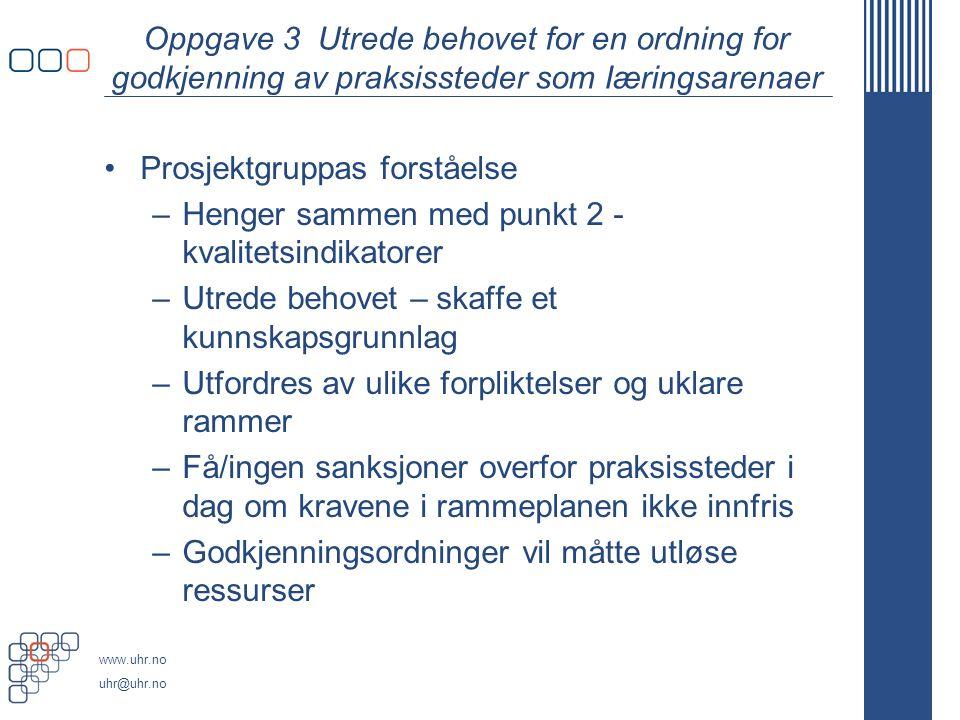 www.uhr.no uhr@uhr.no Oppgave 3 Utrede behovet for en ordning for godkjenning av praksissteder som Iæringsarenaer Prosjektgruppas forståelse –Henger s