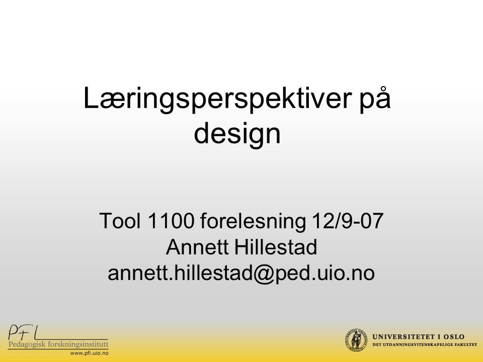 Læringsperspektiver på design Tool 1100 forelesning 12/9-07 Annett Hillestad annett.hillestad@ped.uio.no