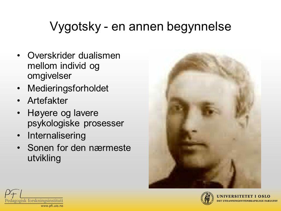 Vygotsky - en annen begynnelse Overskrider dualismen mellom individ og omgivelser Medieringsforholdet Artefakter Høyere og lavere psykologiske prosesser Internalisering Sonen for den nærmeste utvikling