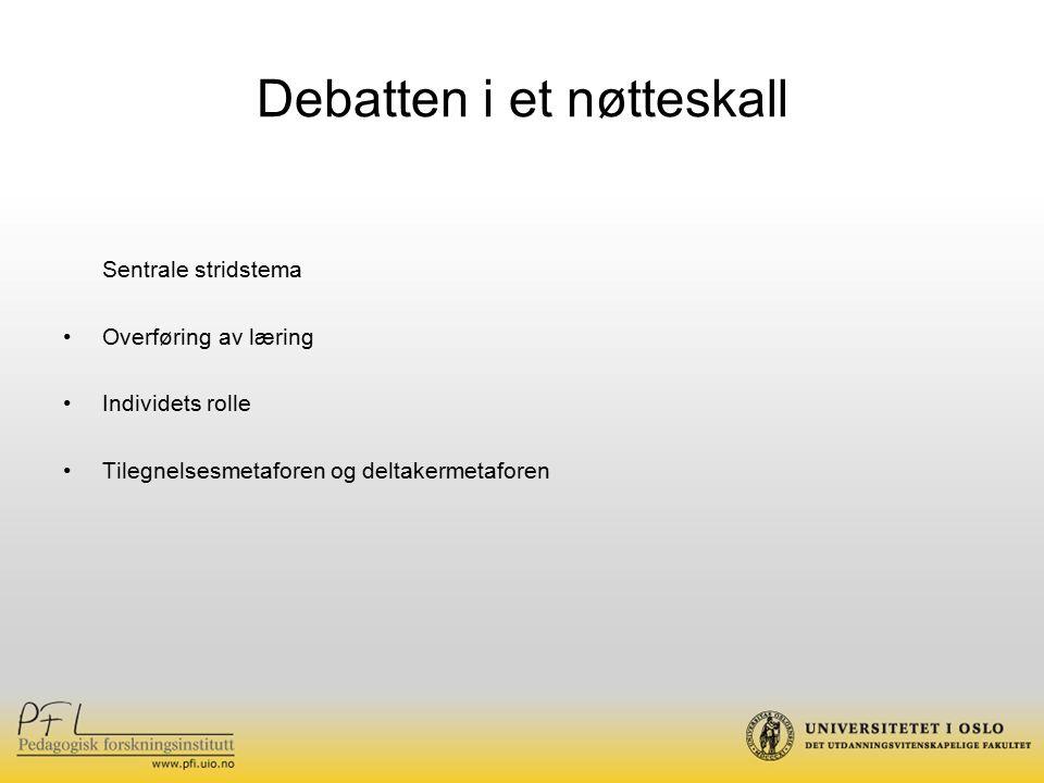 Debatten i et nøtteskall Sentrale stridstema Overføring av læring Individets rolle Tilegnelsesmetaforen og deltakermetaforen