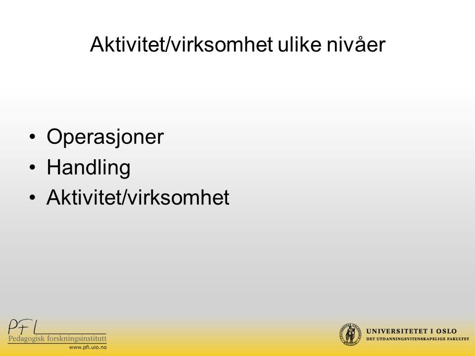 Aktivitet/virksomhet ulike nivåer Operasjoner Handling Aktivitet/virksomhet