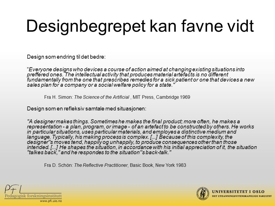 Designbegrepet kan favne vidt Design som endring til det bedre: Everyone designs who devices a course of action aimed at changing existing situations into preffered ones.