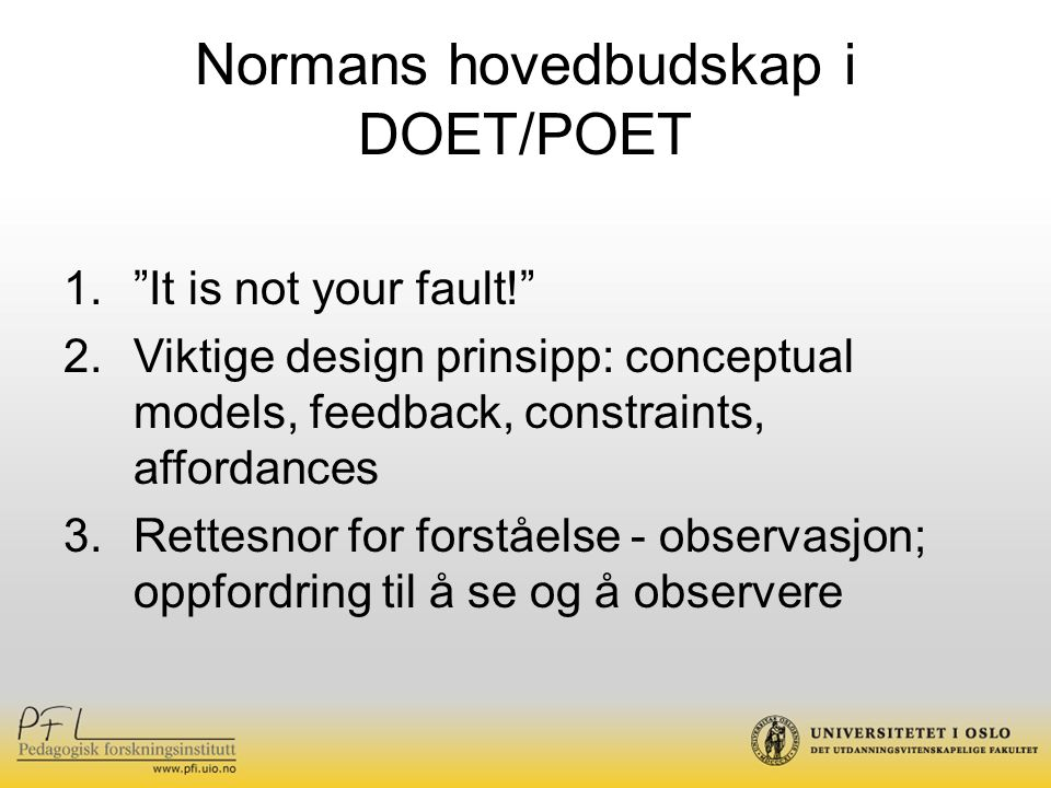 Normans hovedbudskap i DOET/POET 1. It is not your fault! 2.Viktige design prinsipp: conceptual models, feedback, constraints, affordances 3.Rettesnor for forståelse - observasjon; oppfordring til å se og å observere