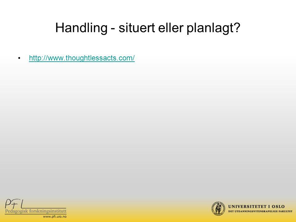 Handling - situert eller planlagt? http://www.thoughtlessacts.com/