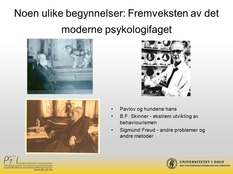 Noen ulike begynnelser: Fremveksten av det moderne psykologifaget Pavlov og hundene hans B.F. Skinner - ekstrem utvikling av behaviourismen Sigmund Fr