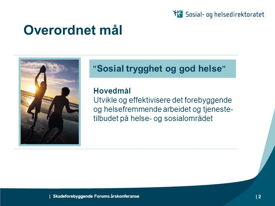 | Skadeforebyggende Forums årskonferanse | 2 Overordnet mål Hovedmål Utvikle og effektivisere det forebyggende og helsefremmende arbeidet og tjeneste- tilbudet på helse- og sosialområdet Sosial trygghet og god helse