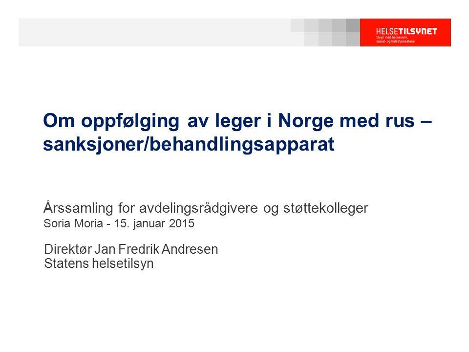 Om oppfølging av leger i Norge med rus – sanksjoner/behandlingsapparat Direktør Jan Fredrik Andresen Statens helsetilsyn Årssamling for avdelingsrådgi