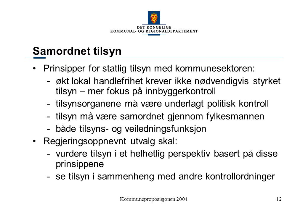 Kommuneproposisjonen 200412 Samordnet tilsyn Prinsipper for statlig tilsyn med kommunesektoren: - økt lokal handlefrihet krever ikke nødvendigvis styr