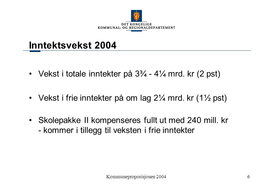 Kommuneproposisjonen 20046 Inntektsvekst 2004 Vekst i totale inntekter på 3¾ - 4¼ mrd. kr (2 pst) Vekst i frie inntekter på om lag 2¼ mrd. kr (1½ pst)