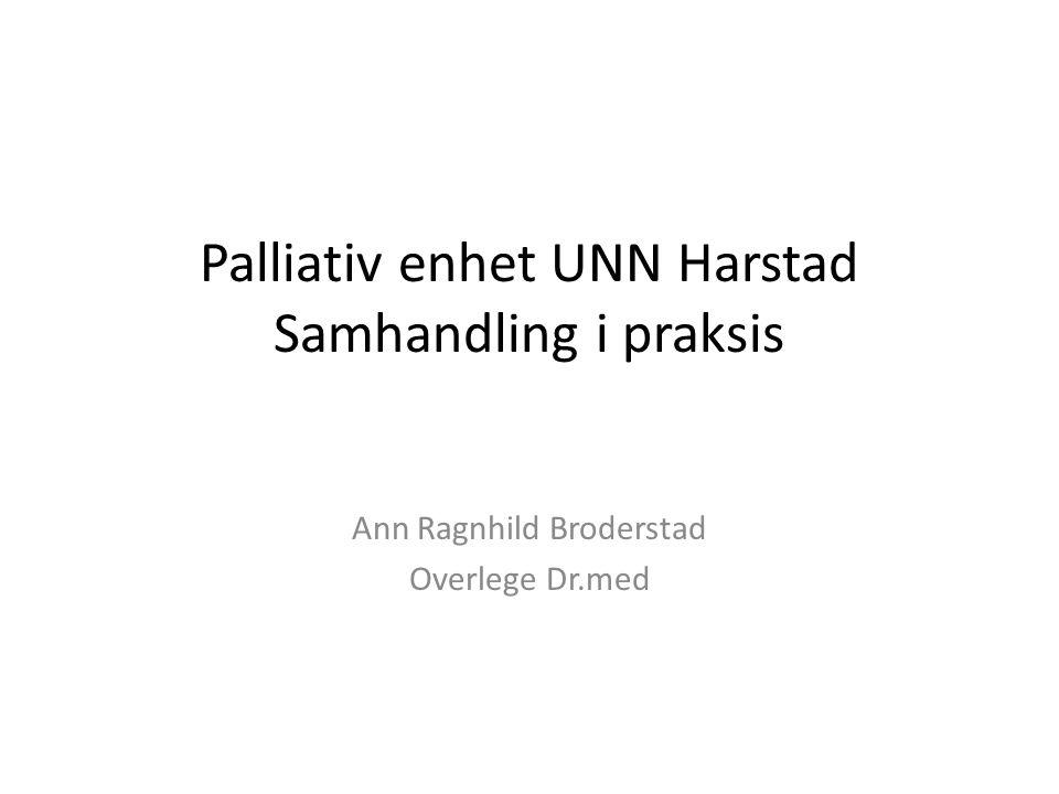 Palliativ enhet UNN Harstad Samhandling i praksis Ann Ragnhild Broderstad Overlege Dr.med