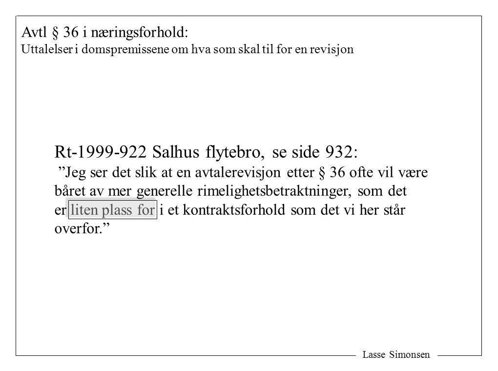 Lasse Simonsen Avtl § 36 i næringsforhold: Uttalelser i domspremissene om hva som skal til for en revisjon Rt-1999-922 Salhus flytebro, se side 932: Jeg ser det slik at en avtalerevisjon etter § 36 ofte vil være båret av mer generelle rimelighetsbetraktninger, som det er liten plass for i et kontraktsforhold som det vi her står overfor.