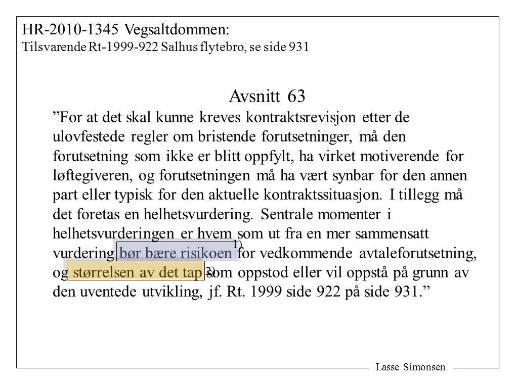 Lasse Simonsen HR-2010-1345 Vegsaltdommen: Tilsvarende Rt-1999-922 Salhus flytebro, se side 931 Avsnitt 63 For at det skal kunne kreves kontraktsrevisjon etter de ulovfestede regler om bristende forutsetninger, må den forutsetning som ikke er blitt oppfylt, ha virket motiverende for løftegiveren, og forutsetningen må ha vært synbar for den annen part eller typisk for den aktuelle kontraktssituasjon.