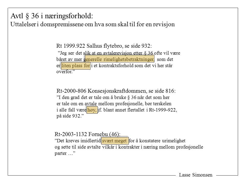 Lasse Simonsen Avtl § 36 i næringsforhold: Uttalelser i domspremissene om hva som skal til for en revisjon Rt 1999.922 Salhus flytebro, se side 932: Jeg ser det slik at en avtalerevisjon etter § 36 ofte vil være båret av mer generelle rimelighetsbetraktninger, som det er liten plass for i et kontraktsforhold som det vi her står overfor. Rt-2000-806 Konsesjonskraftdommen, se side 816: I den grad det er tale om å bruke § 36 når det som her er tale om en avtale mellom profesjonelle, bør terskelen i alle fall være høy, jf.