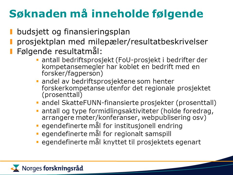 Søknaden må inneholde følgende budsjett og finansieringsplan prosjektplan med milepæler/resultatbeskrivelser Følgende resultatmål:  antall bedriftsprosjekt (FoU-prosjekt i bedrifter der kompetansemegler har koblet en bedrift med en forsker/fagperson)  andel av bedriftsprosjektene som henter forskerkompetanse utenfor det regionale prosjektet (prosenttall)  andel SkatteFUNN-finansierte prosjekter (prosenttall)  antall og type formidlingsaktiviteter (holde foredrag, arrangere møter/konferanser, webpublisering osv)  egendefinerte mål for institusjonell endring  egendefinerte mål for regionalt samspill  egendefinerte mål knyttet til prosjektets egenart