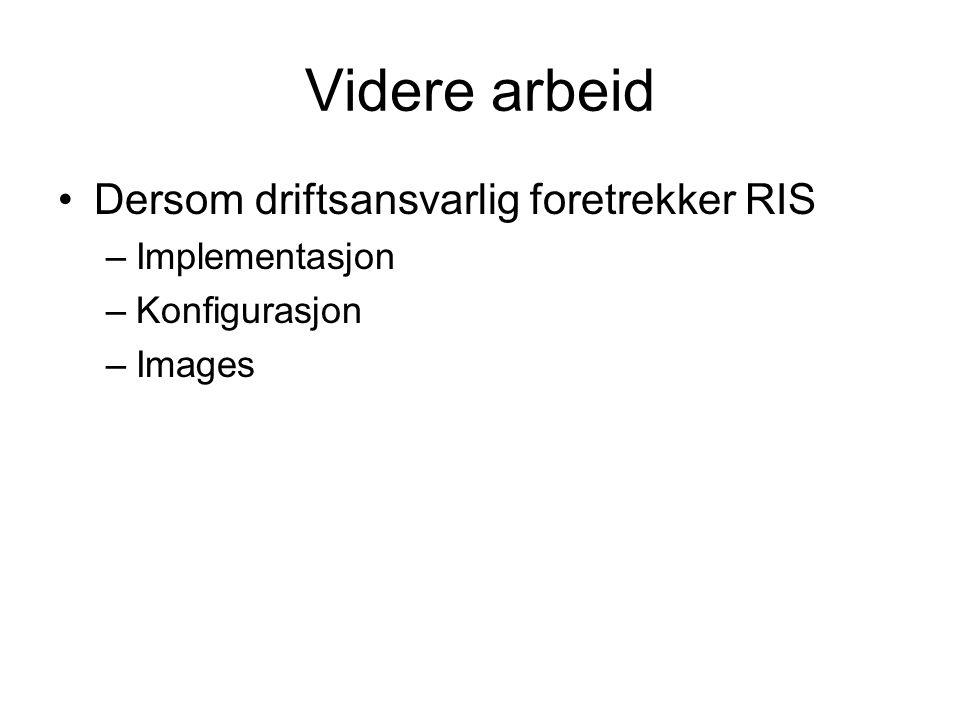 Videre arbeid Dersom driftsansvarlig foretrekker RIS –Implementasjon –Konfigurasjon –Images