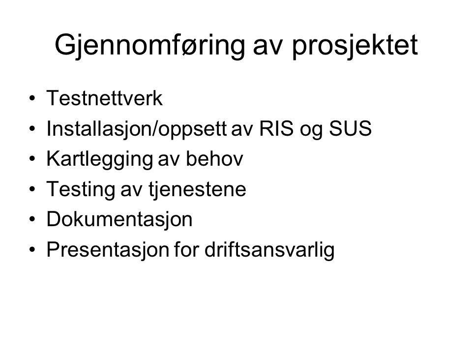 Gjennomføring av prosjektet Testnettverk Installasjon/oppsett av RIS og SUS Kartlegging av behov Testing av tjenestene Dokumentasjon Presentasjon for