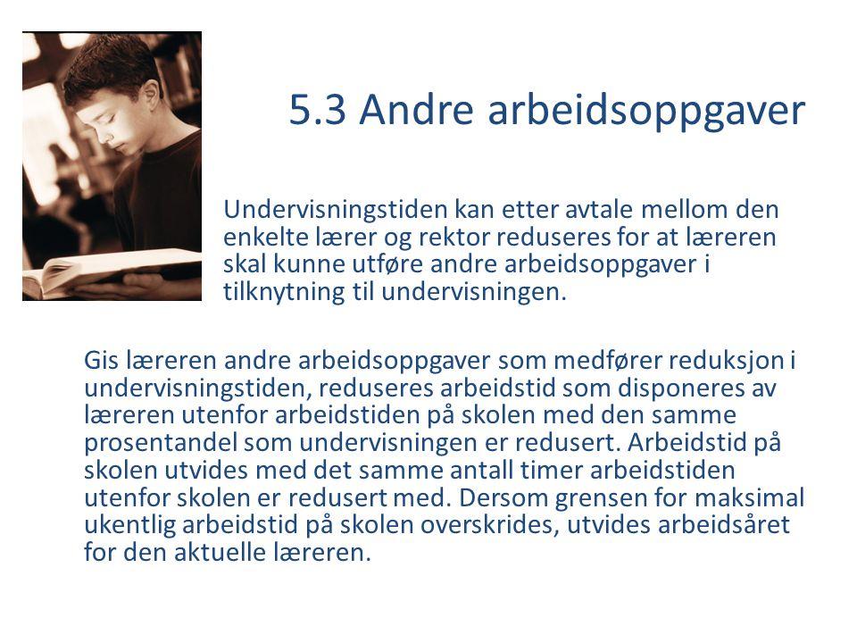 5.3 Andre arbeidsoppgaver Undervisningstiden kan etter avtale mellom den enkelte lærer og rektor reduseres for at læreren skal kunne utføre andre arbe