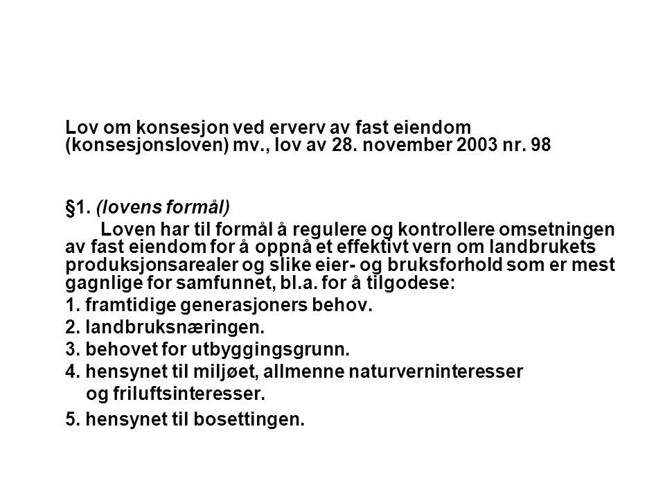 Lov om konsesjon ved erverv av fast eiendom (konsesjonsloven) mv., lov av 28. november 2003 nr. 98 §1. (lovens formål) Loven har til formål å regulere