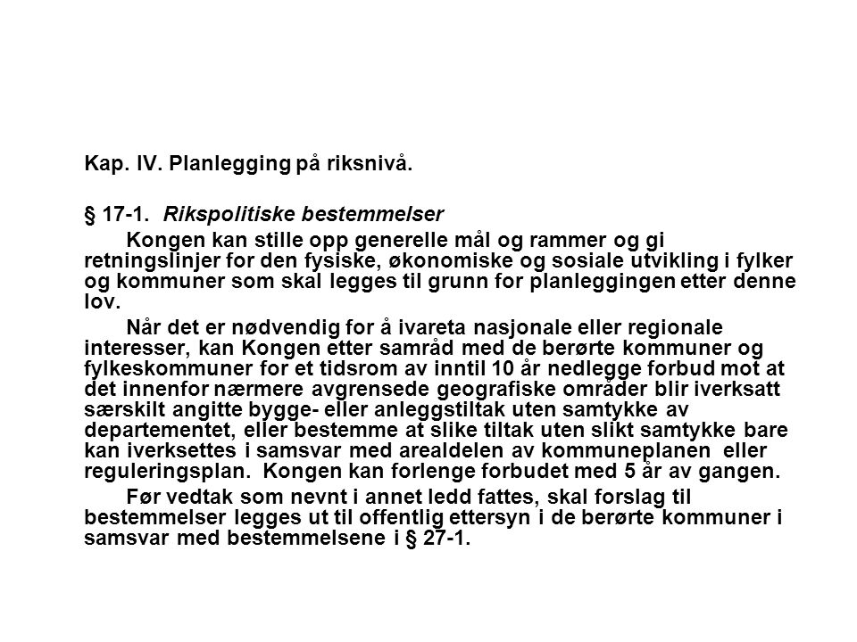 Kap. IV. Planlegging på riksnivå. § 17-1. Rikspolitiske bestemmelser Kongen kan stille opp generelle mål og rammer og gi retningslinjer for den fysisk