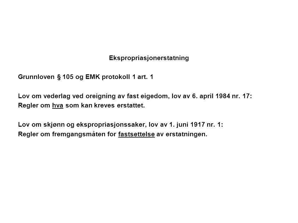 Ekspropriasjonerstatning Grunnloven § 105 og EMK protokoll 1 art. 1 Lov om vederlag ved oreigning av fast eigedom, lov av 6. april 1984 nr. 17: Regler