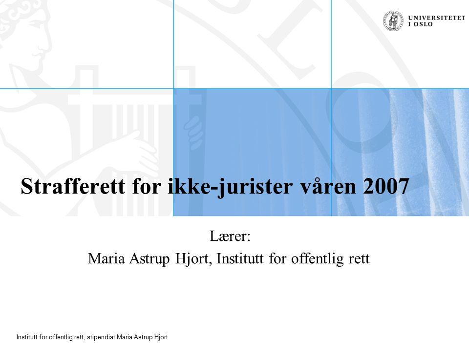 Institutt for offentlig rett, stipendiat Maria Astrup Hjort Strafferett for ikke-jurister våren 2007 Lærer: Maria Astrup Hjort, Institutt for offentlig rett