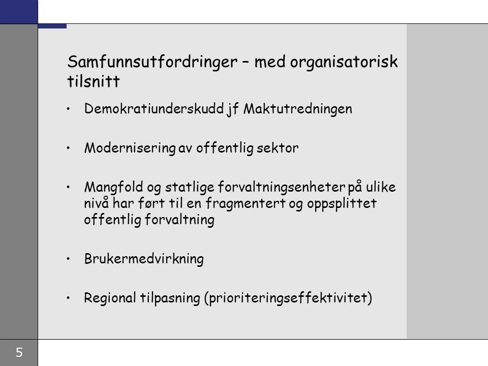 5 Samfunnsutfordringer – med organisatorisk tilsnitt Demokratiunderskudd jf Maktutredningen Modernisering av offentlig sektor Mangfold og statlige forvaltningsenheter på ulike nivå har ført til en fragmentert og oppsplittet offentlig forvaltning Brukermedvirkning Regional tilpasning (prioriteringseffektivitet)