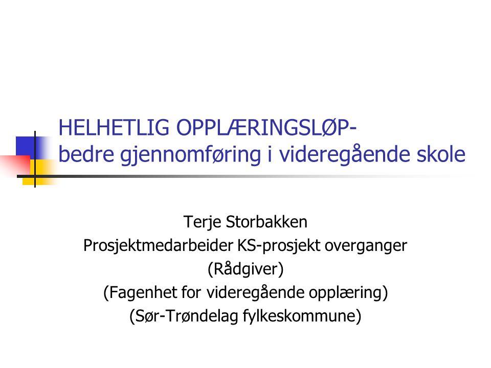 HELHETLIG OPPLÆRINGSLØP- bedre gjennomføring i videregående skole Terje Storbakken Prosjektmedarbeider KS-prosjekt overganger (Rådgiver) (Fagenhet for videregående opplæring) (Sør-Trøndelag fylkeskommune)