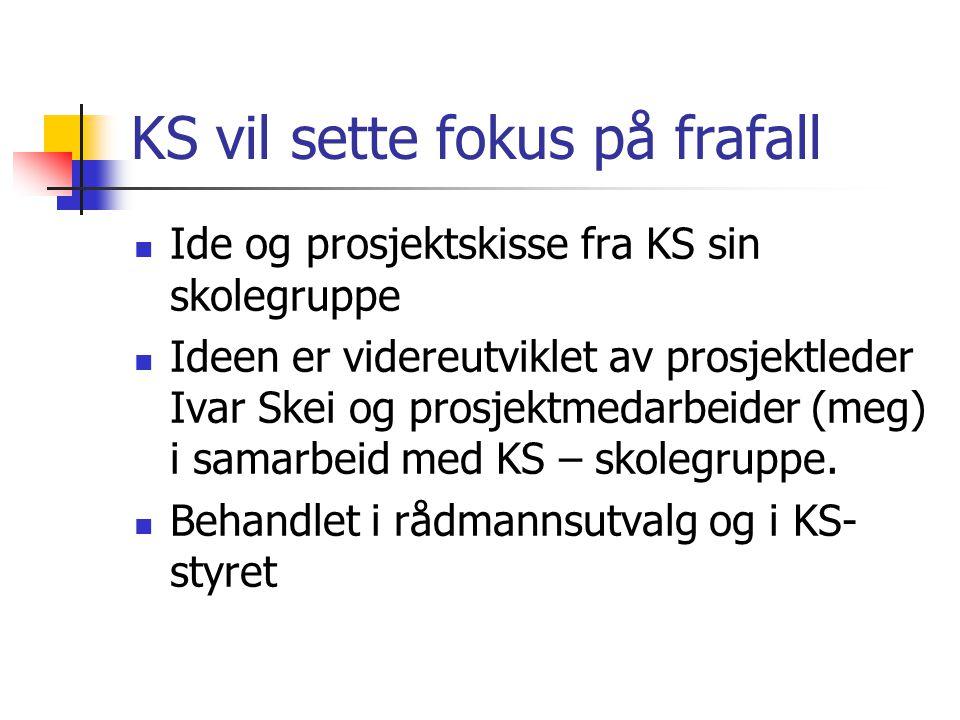 KS vil sette fokus på frafall Ide og prosjektskisse fra KS sin skolegruppe Ideen er videreutviklet av prosjektleder Ivar Skei og prosjektmedarbeider (meg) i samarbeid med KS – skolegruppe.