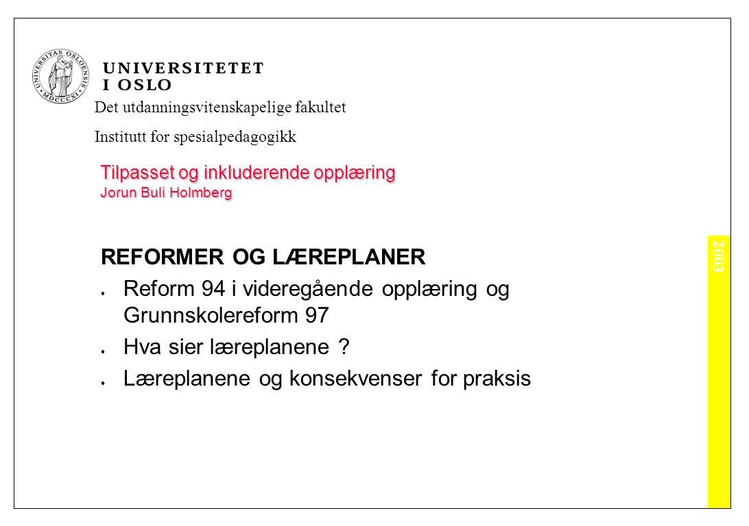 2003 Det utdanningsvitenskapelige fakultet Institutt for spesialpedagogikk Tilpasset og inkluderende opplæring Jorun Buli Holmberg REFORMER OG LÆREPLANER Reform 94 i videregående opplæring og Grunnskolereform 97 Hva sier læreplanene .