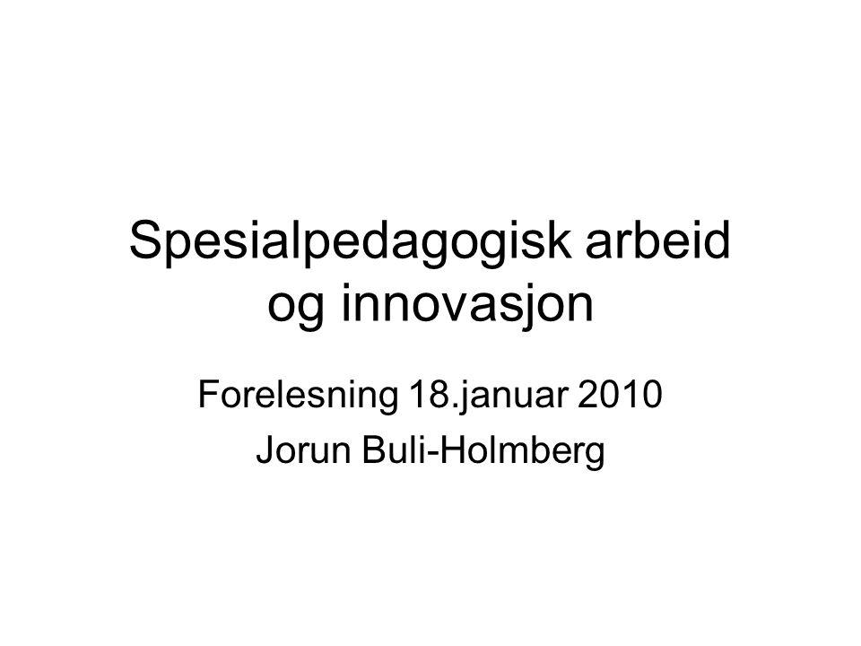 Spesialpedagogisk arbeid og innovasjon Forelesning 18.januar 2010 Jorun Buli-Holmberg