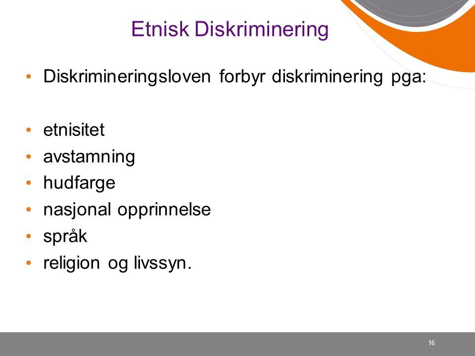16 Etnisk Diskriminering Diskrimineringsloven forbyr diskriminering pga: etnisitet avstamning hudfarge nasjonal opprinnelse språk religion og livssyn.