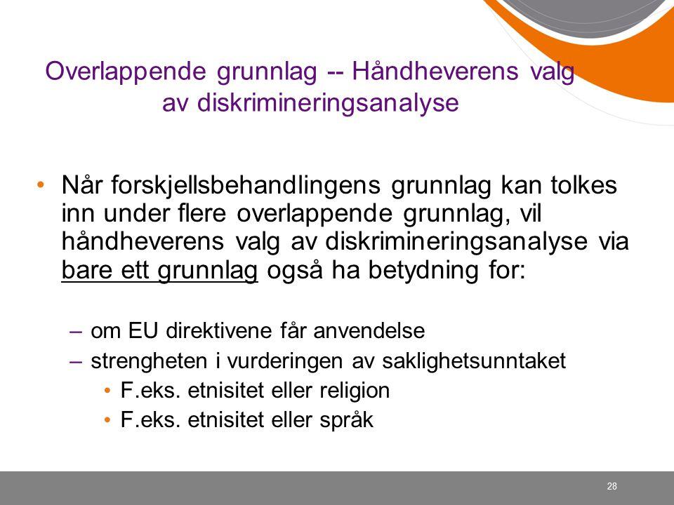 28 Overlappende grunnlag -- Håndheverens valg av diskrimineringsanalyse Når forskjellsbehandlingens grunnlag kan tolkes inn under flere overlappende grunnlag, vil håndheverens valg av diskrimineringsanalyse via bare ett grunnlag også ha betydning for: –om EU direktivene får anvendelse –strengheten i vurderingen av saklighetsunntaket F.eks.