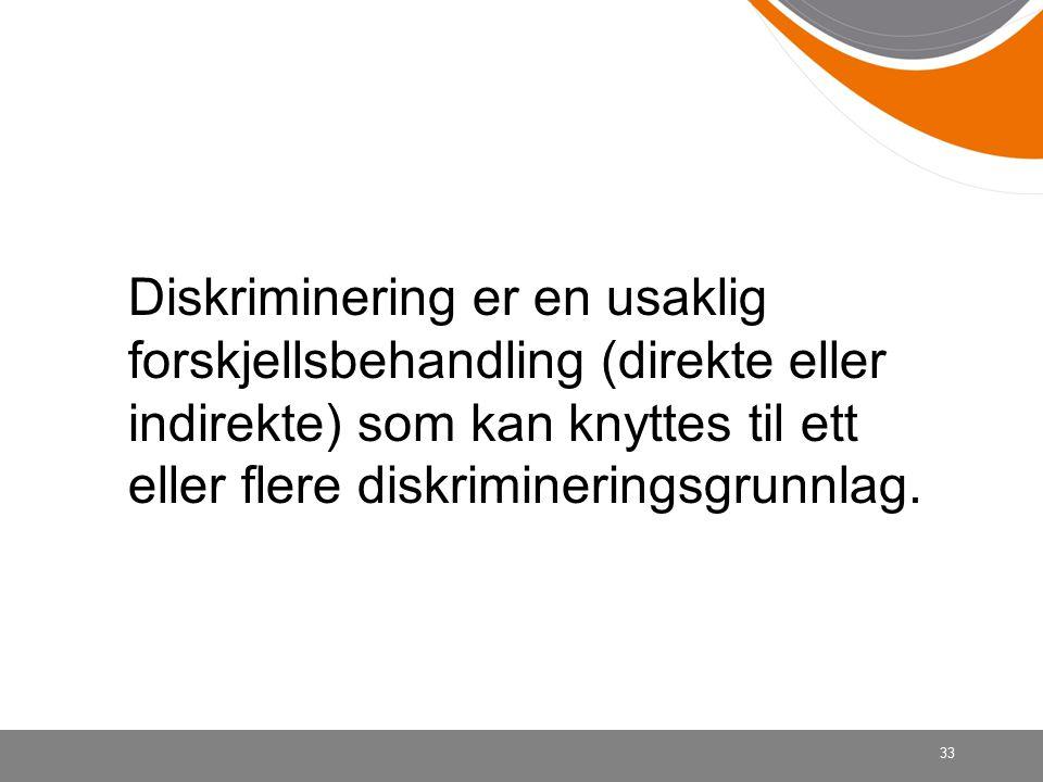 33 Diskriminering er en usaklig forskjellsbehandling (direkte eller indirekte) som kan knyttes til ett eller flere diskrimineringsgrunnlag.