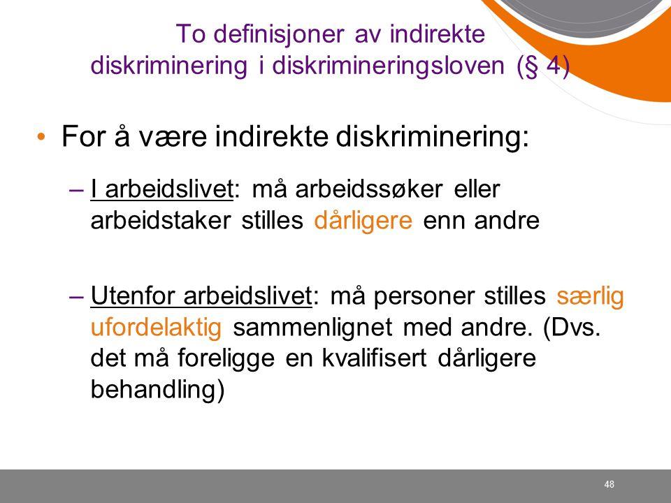 48 To definisjoner av indirekte diskriminering i diskrimineringsloven (§ 4) For å være indirekte diskriminering: –I arbeidslivet: må arbeidssøker eller arbeidstaker stilles dårligere enn andre –Utenfor arbeidslivet: må personer stilles særlig ufordelaktig sammenlignet med andre.