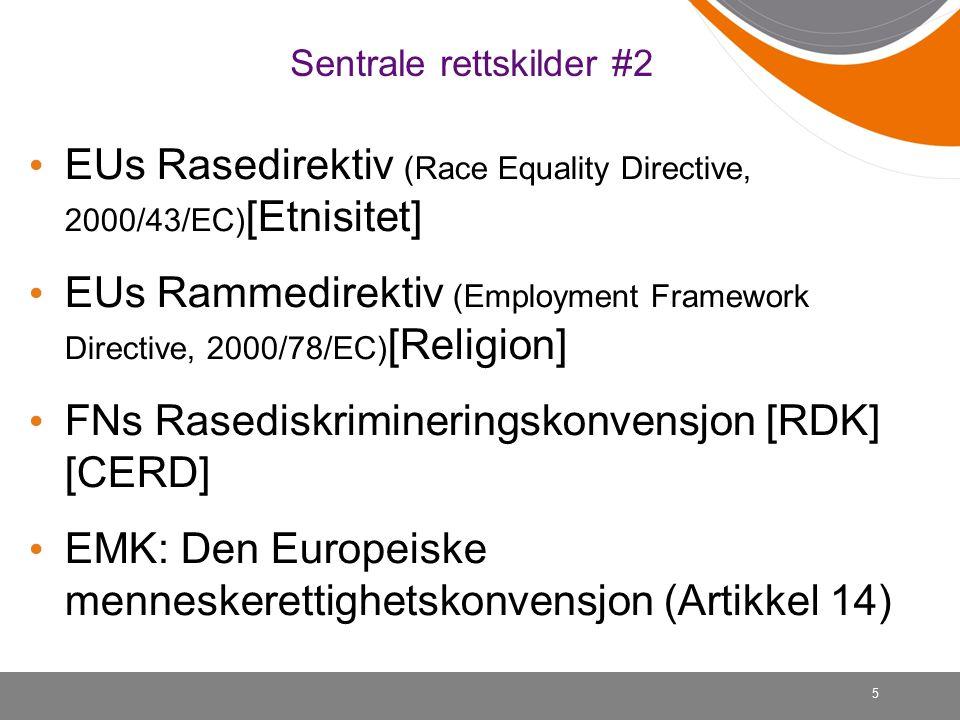 5 Sentrale rettskilder #2 EUs Rasedirektiv (Race Equality Directive, 2000/43/EC) [Etnisitet] EUs Rammedirektiv (Employment Framework Directive, 2000/78/EC) [Religion] FNs Rasediskrimineringskonvensjon [RDK] [CERD] EMK: Den Europeiske menneskerettighetskonvensjon (Artikkel 14)