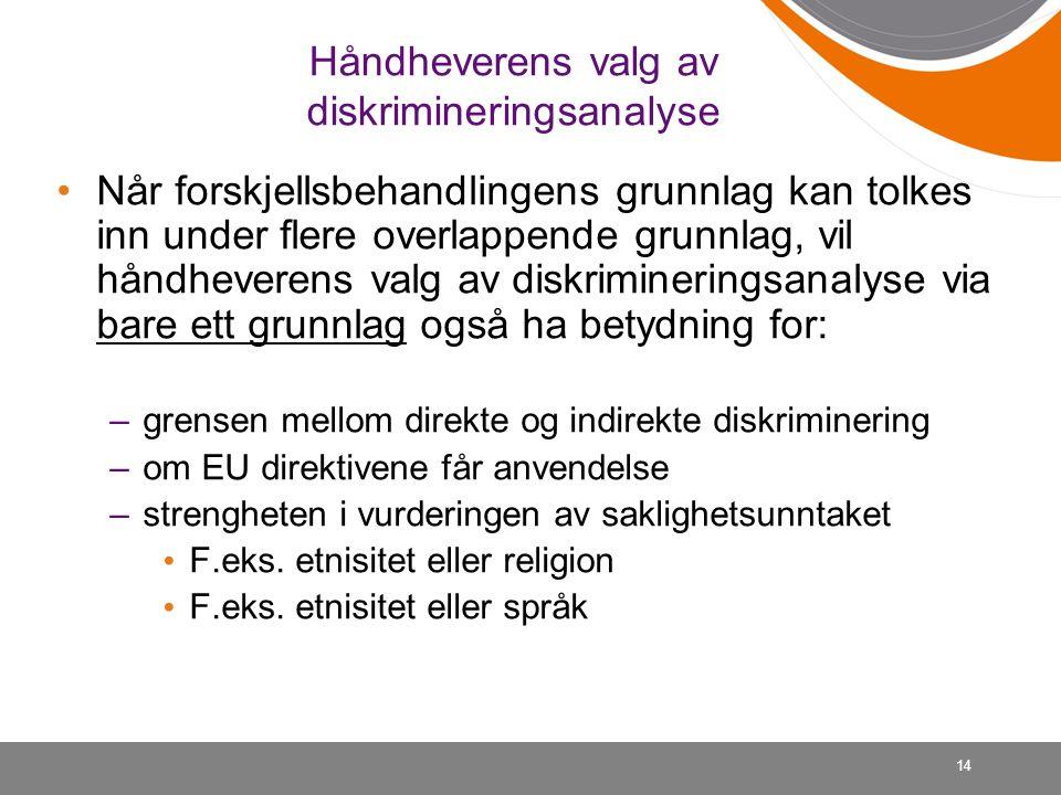 14 Håndheverens valg av diskrimineringsanalyse Når forskjellsbehandlingens grunnlag kan tolkes inn under flere overlappende grunnlag, vil håndheverens valg av diskrimineringsanalyse via bare ett grunnlag også ha betydning for: –grensen mellom direkte og indirekte diskriminering –om EU direktivene får anvendelse –strengheten i vurderingen av saklighetsunntaket F.eks.
