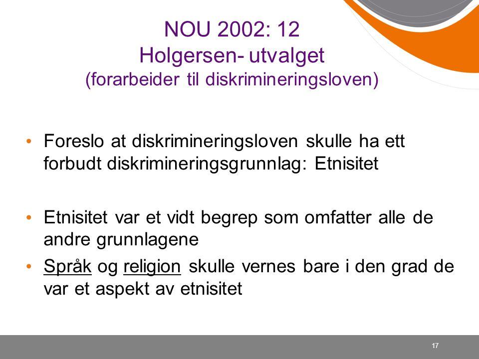 17 NOU 2002: 12 Holgersen- utvalget (forarbeider til diskrimineringsloven) Foreslo at diskrimineringsloven skulle ha ett forbudt diskrimineringsgrunnlag: Etnisitet Etnisitet var et vidt begrep som omfatter alle de andre grunnlagene Språk og religion skulle vernes bare i den grad de var et aspekt av etnisitet