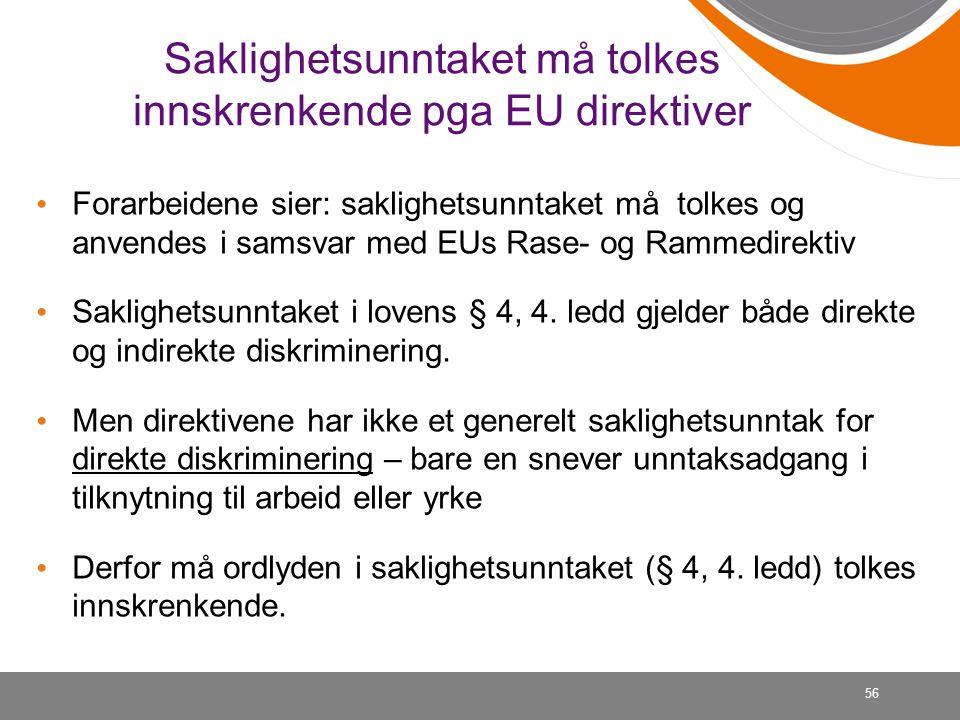 56 Saklighetsunntaket må tolkes innskrenkende pga EU direktiver Forarbeidene sier: saklighetsunntaket må tolkes og anvendes i samsvar med EUs Rase- og Rammedirektiv Saklighetsunntaket i lovens § 4, 4.