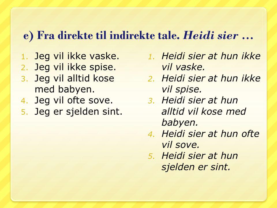 e) Fra direkte til indirekte tale. Heidi sier … 1. Jeg vil ikke vaske. 2. Jeg vil ikke spise. 3. Jeg vil alltid kose med babyen. 4. Jeg vil ofte sove.