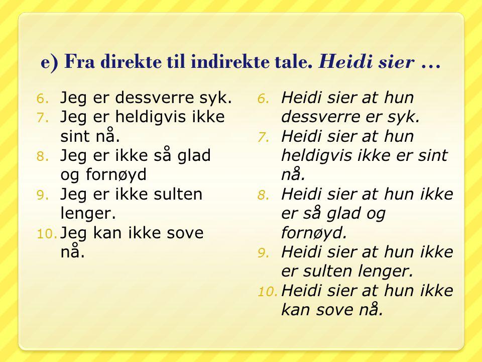 e) Fra direkte til indirekte tale. Heidi sier … 6. Jeg er dessverre syk. 7. Jeg er heldigvis ikke sint nå. 8. Jeg er ikke så glad og fornøyd 9. Jeg er