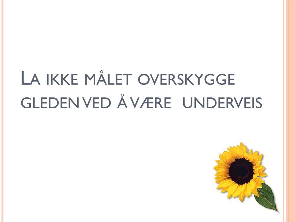 L A IKKE MÅLET OVERSKYGGE GLEDEN VED Å VÆRE UNDERVEIS
