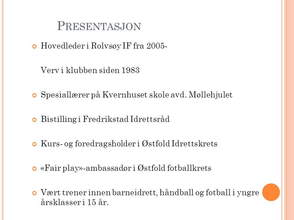 P RESENTASJON Hovedleder i Rolvsøy IF fra 2005- Verv i klubben siden 1983 Spesiallærer på Kvernhuset skole avd.